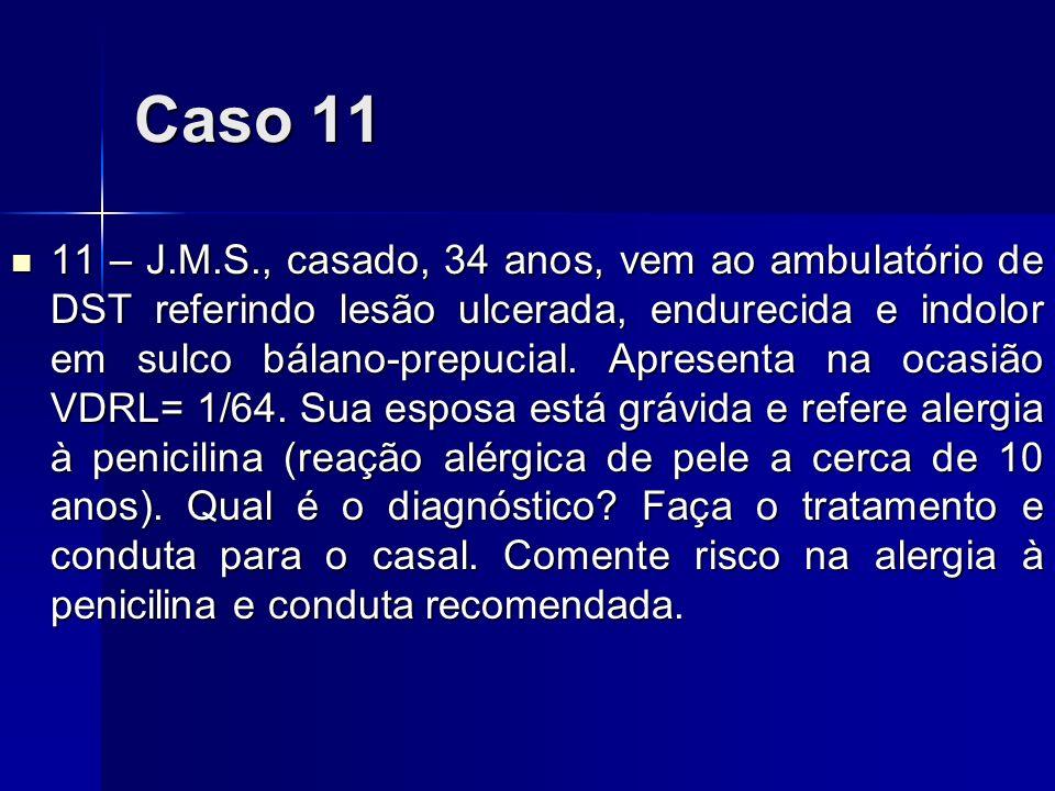 Caso 11 11 – J.M.S., casado, 34 anos, vem ao ambulatório de DST referindo lesão ulcerada, endurecida e indolor em sulco bálano-prepucial. Apresenta na