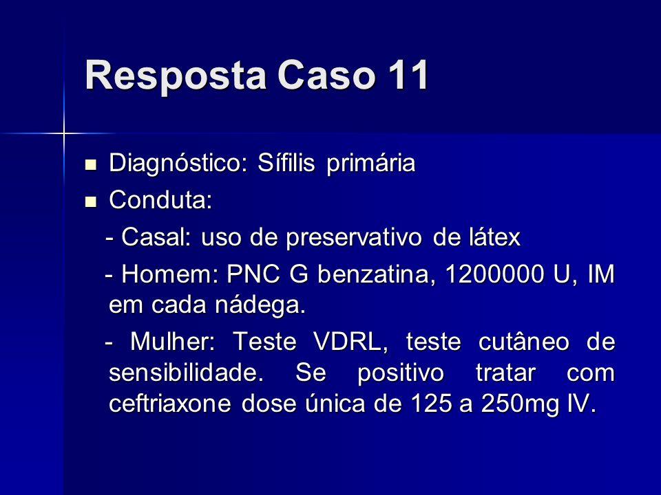 Resposta Caso 11 Diagnóstico: Sífilis primária Diagnóstico: Sífilis primária Conduta: Conduta: - Casal: uso de preservativo de látex - Casal: uso de p