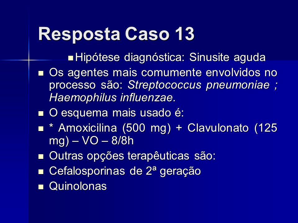 Resposta Caso 13 Hipótese diagnóstica: Sinusite aguda Hipótese diagnóstica: Sinusite aguda Os agentes mais comumente envolvidos no processo são: Strep