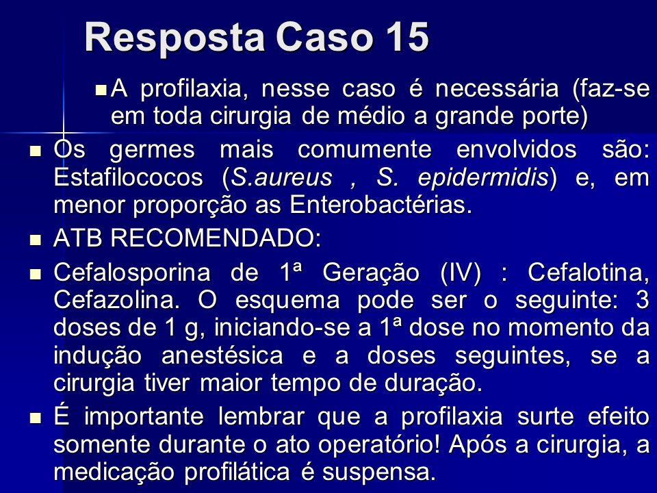 Resposta Caso 15 A profilaxia, nesse caso é necessária (faz-se em toda cirurgia de médio a grande porte) A profilaxia, nesse caso é necessária (faz-se