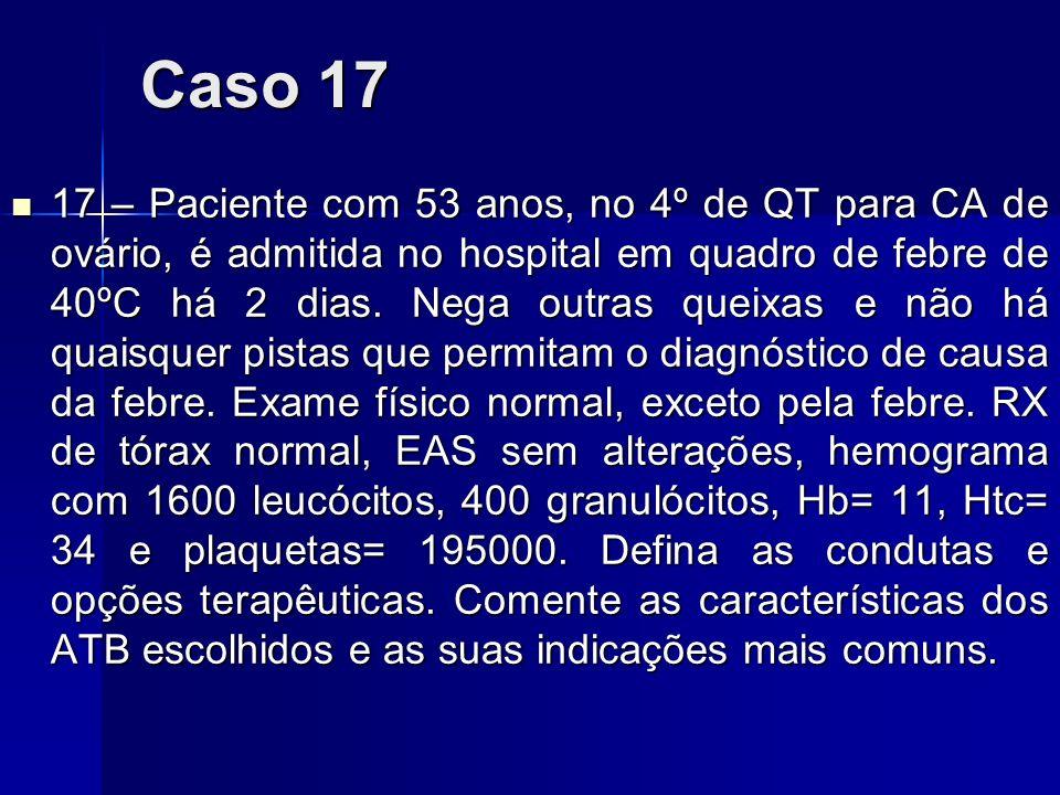 Caso 17 17 – Paciente com 53 anos, no 4º de QT para CA de ovário, é admitida no hospital em quadro de febre de 40ºC há 2 dias. Nega outras queixas e n