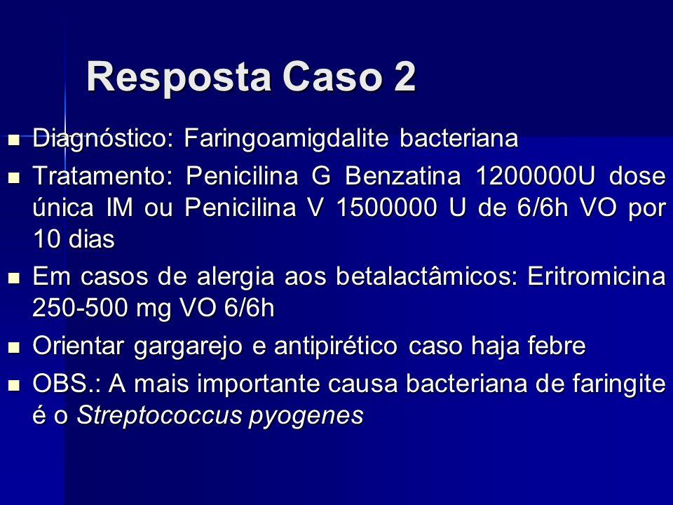 Resposta Caso 2 Diagnóstico: Faringoamigdalite bacteriana Diagnóstico: Faringoamigdalite bacteriana Tratamento: Penicilina G Benzatina 1200000U dose ú