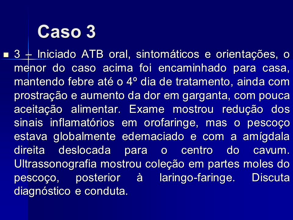 Caso 3 3 – Iniciado ATB oral, sintomáticos e orientações, o menor do caso acima foi encaminhado para casa, mantendo febre até o 4º dia de tratamento,