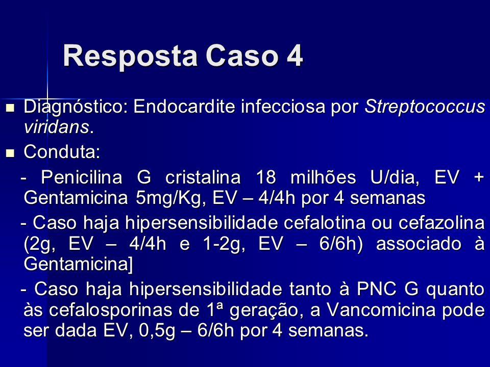 Resposta Caso 4 Diagnóstico: Endocardite infecciosa por Streptococcus viridans. Diagnóstico: Endocardite infecciosa por Streptococcus viridans. Condut