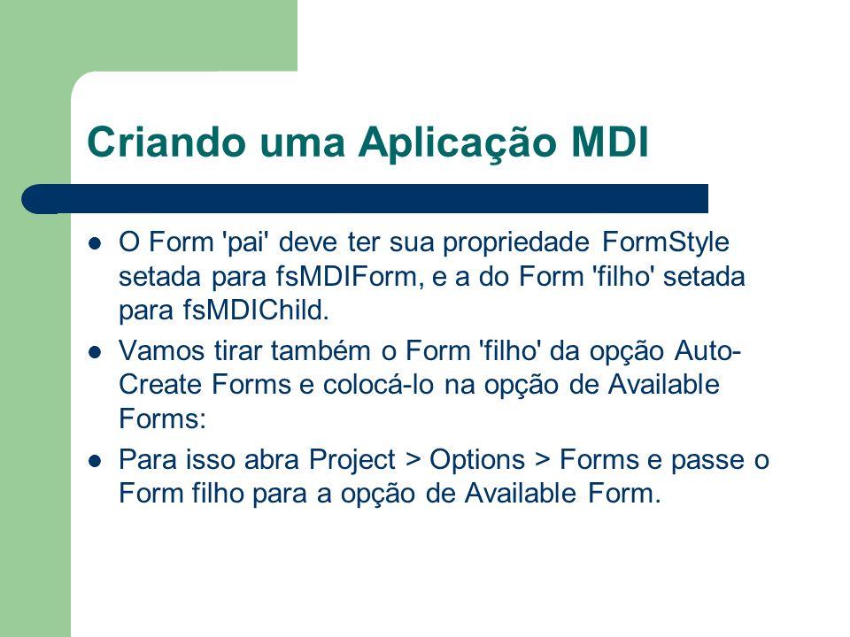 Criando uma Aplicação MDI O Form 'pai' deve ter sua propriedade FormStyle setada para fsMDIForm, e a do Form 'filho' setada para fsMDIChild. Vamos tir