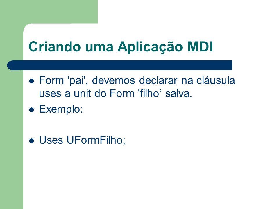 Criando uma Aplicação MDI Form 'pai', devemos declarar na cláusula uses a unit do Form 'filho salva. Exemplo: Uses UFormFilho;