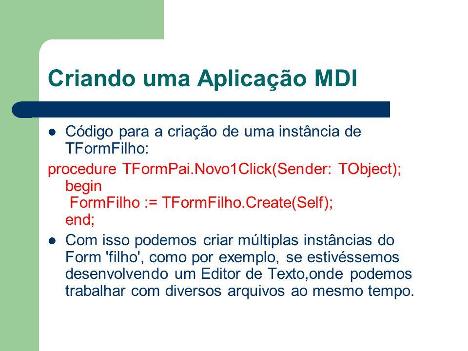 Criando uma Aplicação MDI Código para a criação de uma instância de TFormFilho: procedure TFormPai.Novo1Click(Sender: TObject); begin FormFilho := TFo