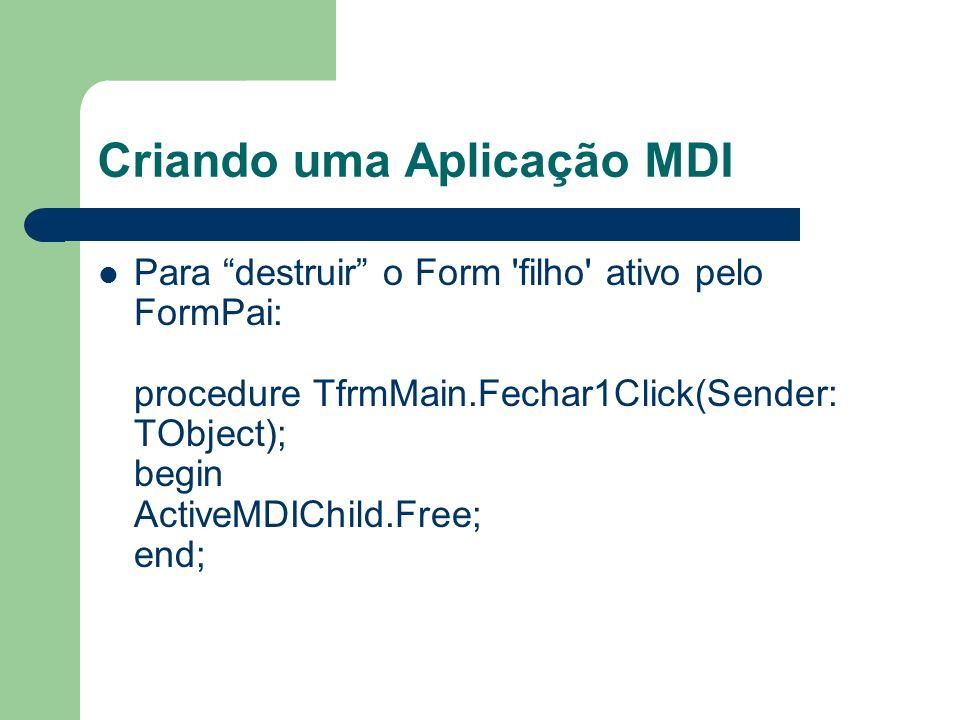 Criando uma Aplicação MDI Para destruir o Form 'filho' ativo pelo FormPai: procedure TfrmMain.Fechar1Click(Sender: TObject); begin ActiveMDIChild.Free