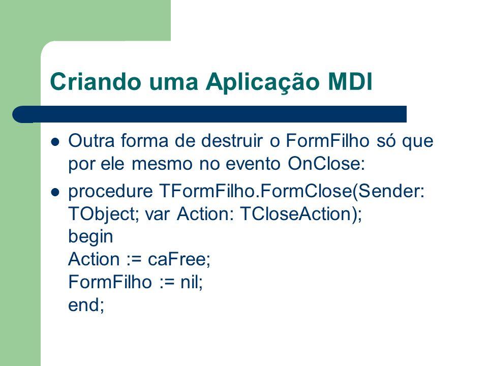 Criando uma Aplicação MDI Outra forma de destruir o FormFilho só que por ele mesmo no evento OnClose: procedure TFormFilho.FormClose(Sender: TObject;