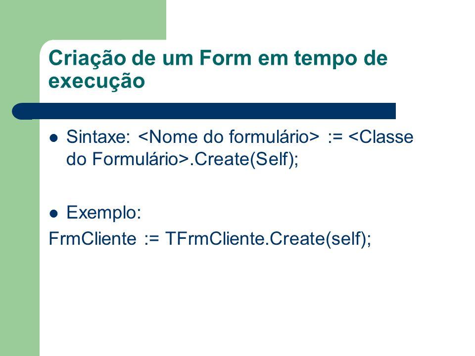 Criação de um Form em tempo de execução Sintaxe: :=.Create(Self); Exemplo: FrmCliente := TFrmCliente.Create(self);
