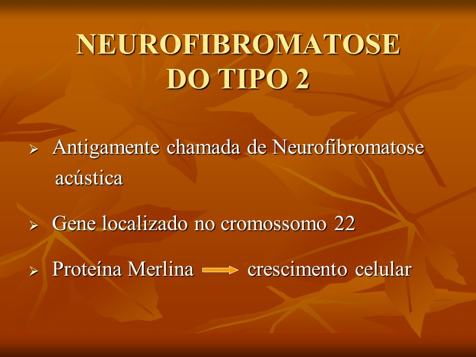 NEUROFIBROMATOSE DO TIPO 2 Antigamente chamada de Neurofibromatose Antigamente chamada de Neurofibromatose acústica acústica Gene localizado no cromos