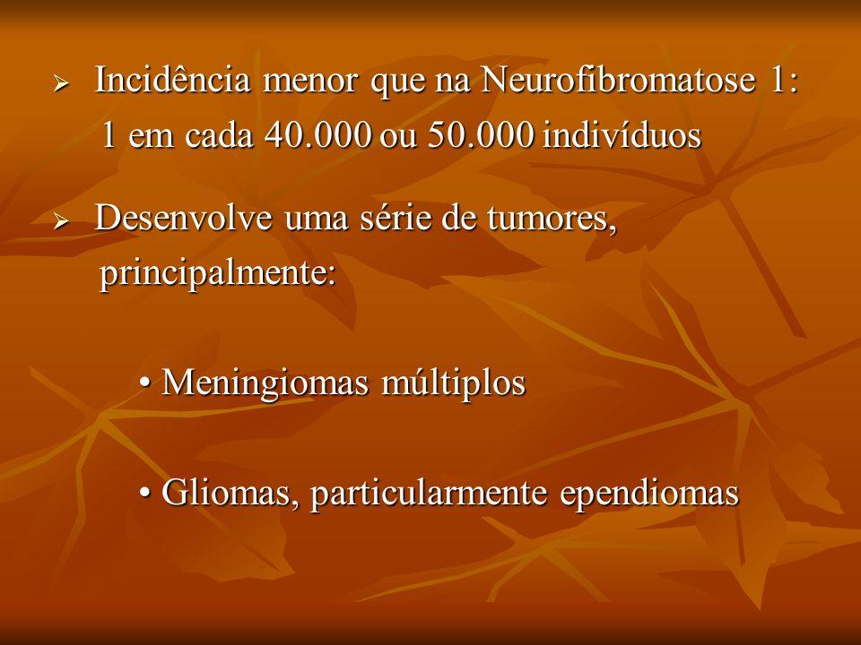 Incidência menor que na Neurofibromatose 1: Incidência menor que na Neurofibromatose 1: 1 em cada 40.000 ou 50.000 indivíduos 1 em cada 40.000 ou 50.0