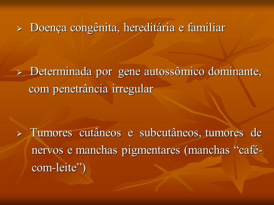 Doença congênita, hereditária e familiar Determinada por gene autossômico dominante, com penetrância irregular Tumores cutâneos e subcutâneos, tumores