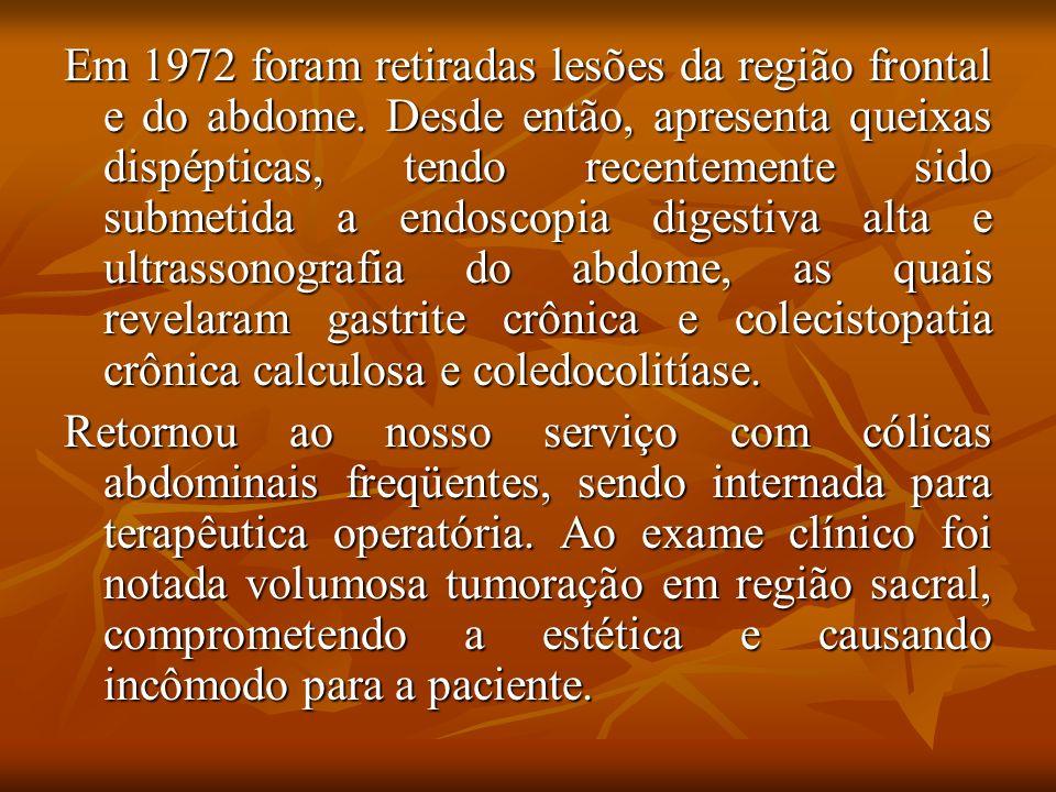 Em 1972 foram retiradas lesões da região frontal e do abdome. Desde então, apresenta queixas dispépticas, tendo recentemente sido submetida a endoscop