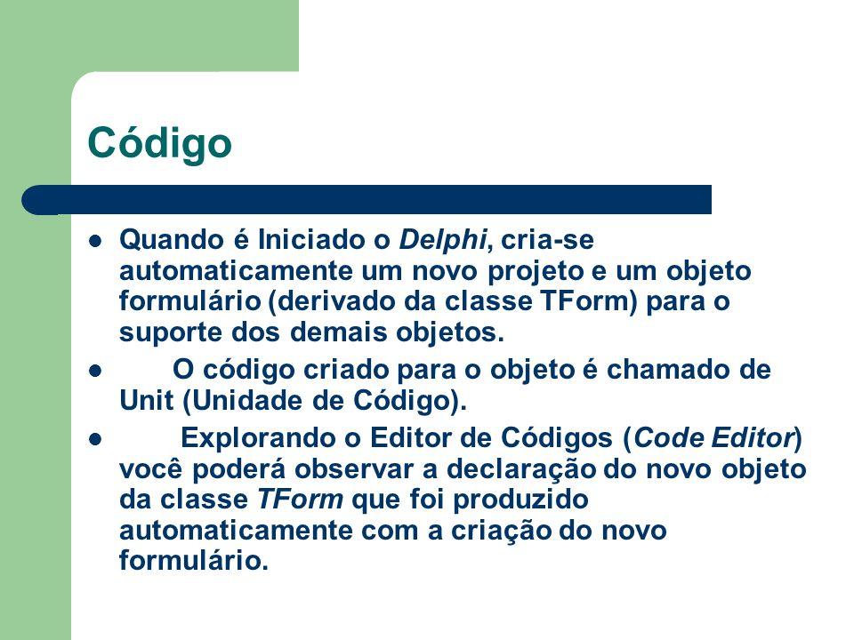 Código Quando é Iniciado o Delphi, cria-se automaticamente um novo projeto e um objeto formulário (derivado da classe TForm) para o suporte dos demais