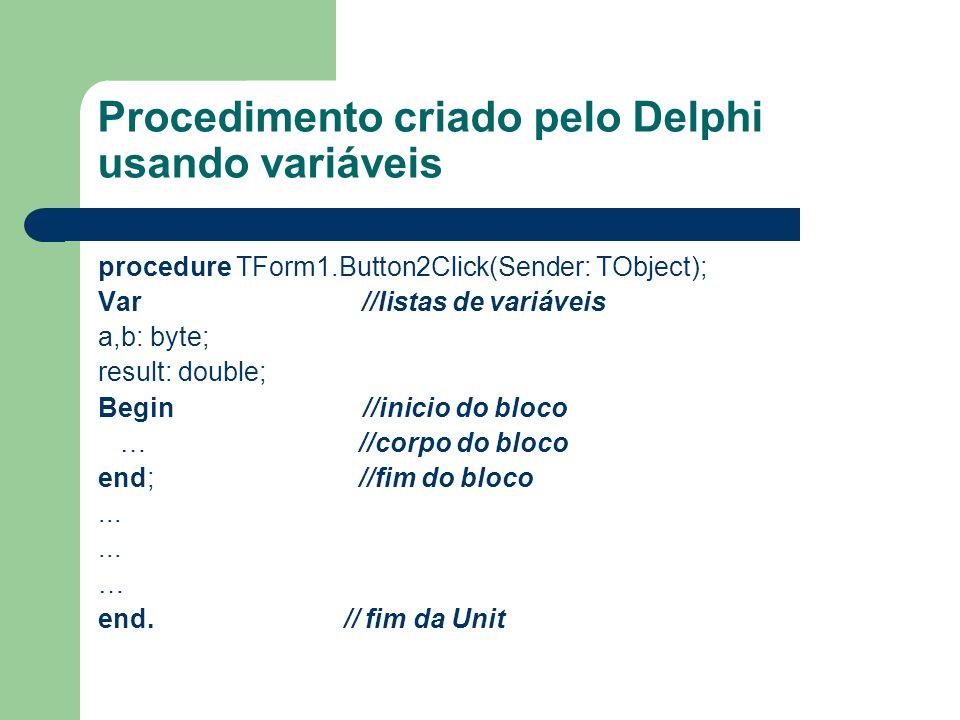 Procedimento criado pelo Delphi usando variáveis procedure TForm1.Button2Click(Sender: TObject); Var //listas de variáveis a,b: byte; result: double;