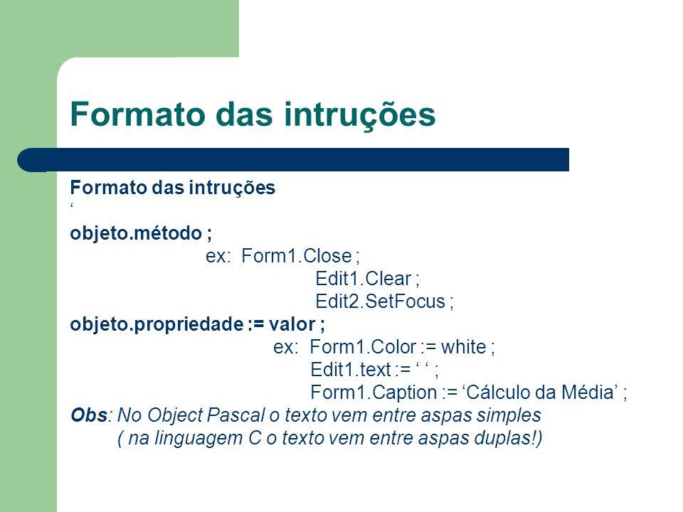 Formato das intruções objeto.método ; ex: Form1.Close ; Edit1.Clear ; Edit2.SetFocus ; objeto.propriedade := valor ; ex: Form1.Color := white ; Edit1.