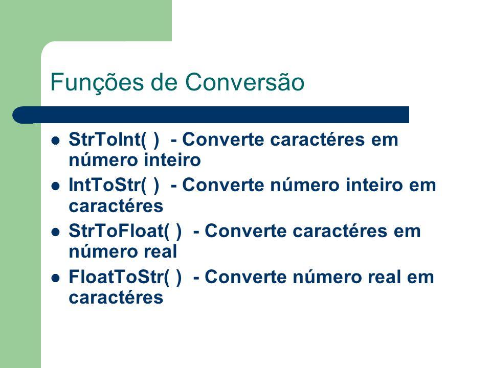 Funções de Conversão StrToInt( ) - Converte caractéres em número inteiro IntToStr( ) - Converte número inteiro em caractéres StrToFloat( ) - Converte