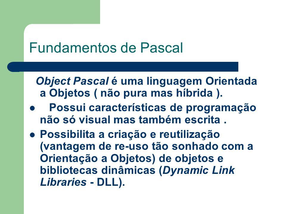 Fundamentos de Pascal Object Pascal é uma linguagem Orientada a Objetos ( não pura mas híbrida ). Possui características de programação não só visual
