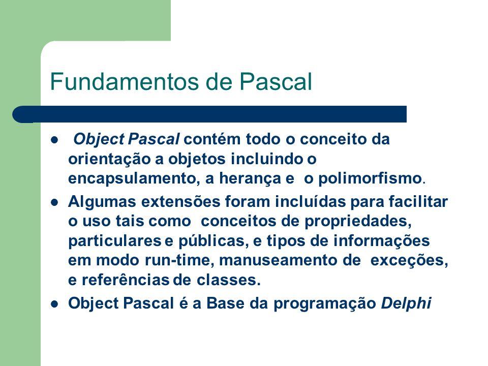 Fundamentos de Pascal Toda instrução Object Pascal termina com ; ( ponto e virgula ) Ex.: Form1.Close ; Edit1.Clear ; If a=0 then delta : = b**b – 4*a*c ;