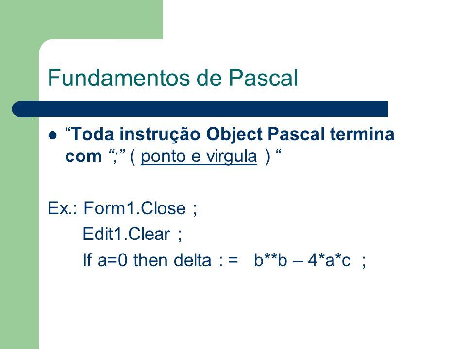Fundamentos de Pascal Tipos de Variáveis Inteiras (Integer,word) Reais (Float,double) Caractéres (string,char,ansichar) Lógicas (boolean) Moeda(currency)