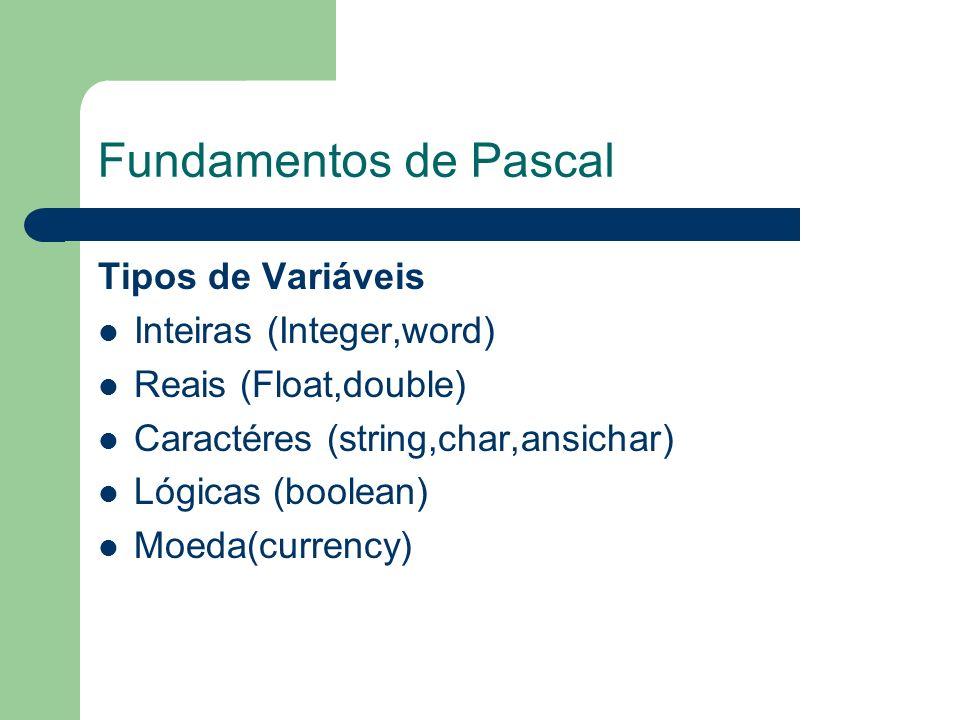 Fundamentos de Pascal Tipos de Variáveis Inteiras (Integer,word) Reais (Float,double) Caractéres (string,char,ansichar) Lógicas (boolean) Moeda(curren