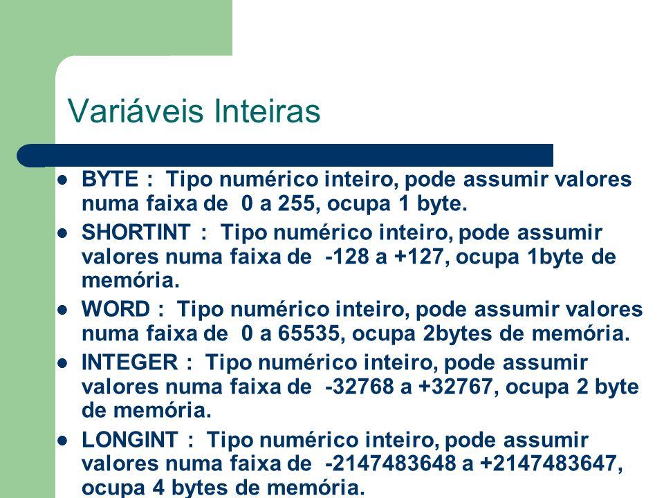 Variáveis Inteiras BYTE : Tipo numérico inteiro, pode assumir valores numa faixa de 0 a 255, ocupa 1 byte. SHORTINT : Tipo numérico inteiro, pode assu