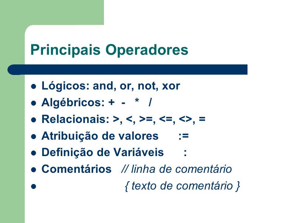 Principais Operadores Lógicos: and, or, not, xor Algébricos: + - * / Relacionais: >, =,, = Atribuição de valores := Definição de Variáveis : Comentári