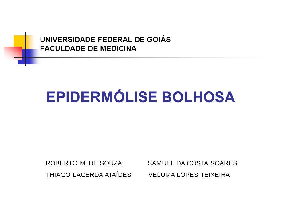 UNIVERSIDADE FEDERAL DE GOIÁS FACULDADE DE MEDICINA EPIDERMÓLISE BOLHOSA ROBERTO M. DE SOUZA SAMUEL DA COSTA SOARES THIAGO LACERDA ATAÍDES VELUMA LOPE