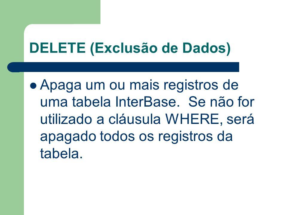 DELETE (Exclusão de Dados) Apaga um ou mais registros de uma tabela InterBase. Se não for utilizado a cláusula WHERE, será apagado todos os registros