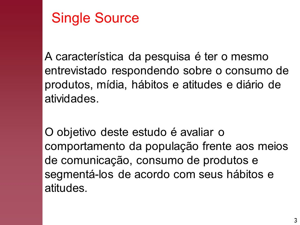 3 Single Source A característica da pesquisa é ter o mesmo entrevistado respondendo sobre o consumo de produtos, mídia, hábitos e atitudes e diário de