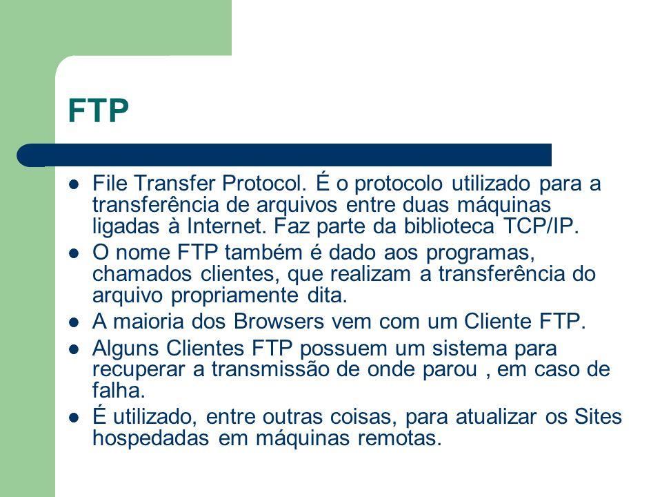 FTP File Transfer Protocol. É o protocolo utilizado para a transferência de arquivos entre duas máquinas ligadas à Internet. Faz parte da biblioteca T