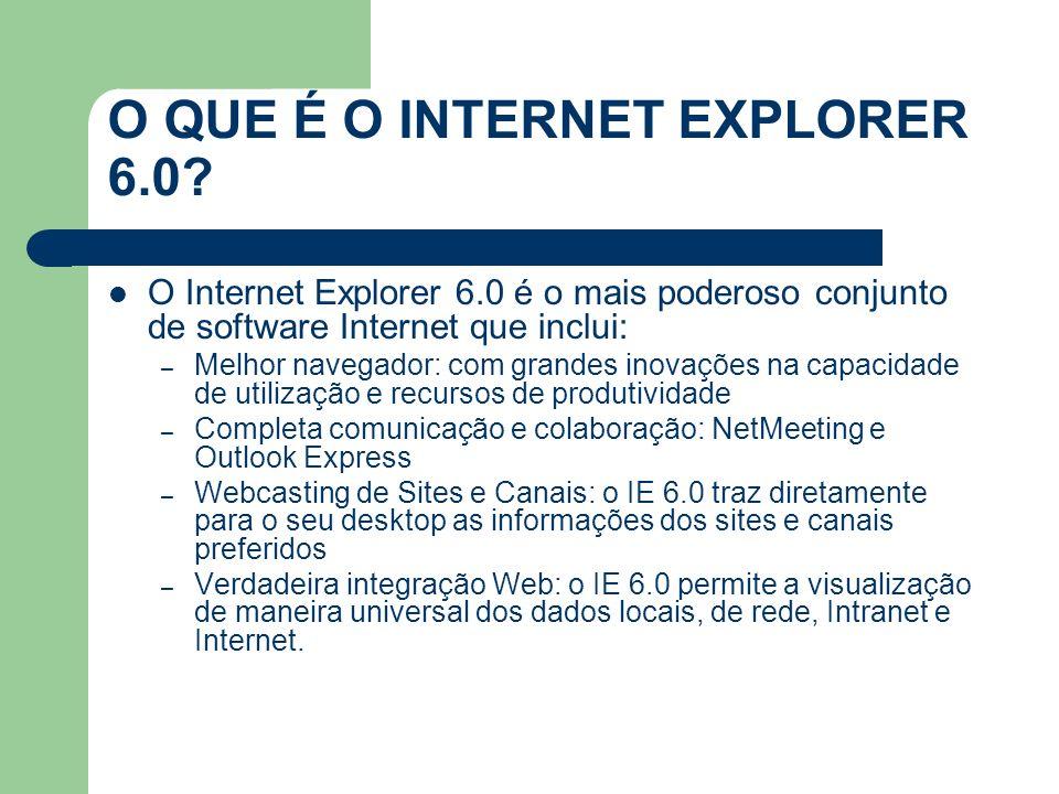 O QUE É O INTERNET EXPLORER 6.0? O Internet Explorer 6.0 é o mais poderoso conjunto de software Internet que inclui: – Melhor navegador: com grandes i