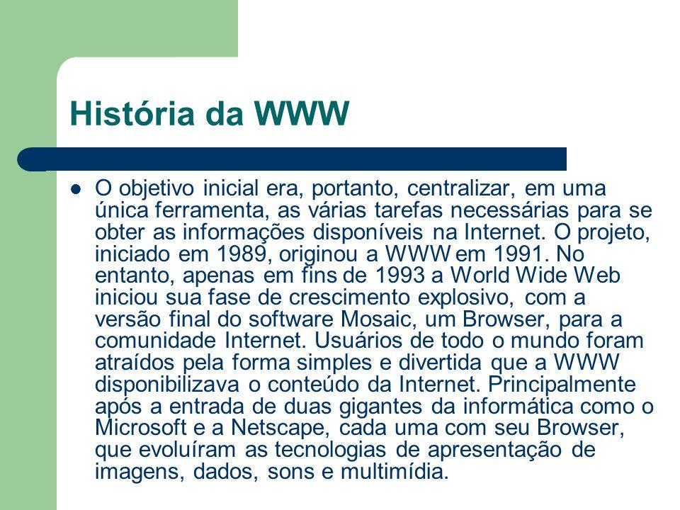 História da WWW O objetivo inicial era, portanto, centralizar, em uma única ferramenta, as várias tarefas necessárias para se obter as informações dis
