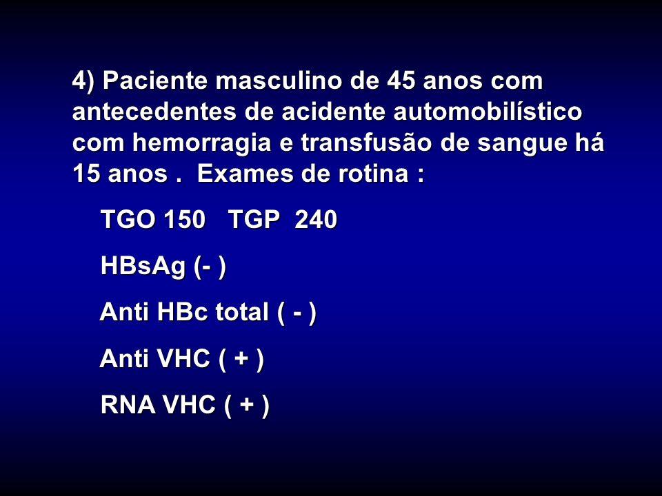 4) Paciente masculino de 45 anos com antecedentes de acidente automobilístico com hemorragia e transfusão de sangue há 15 anos. Exames de rotina : TGO