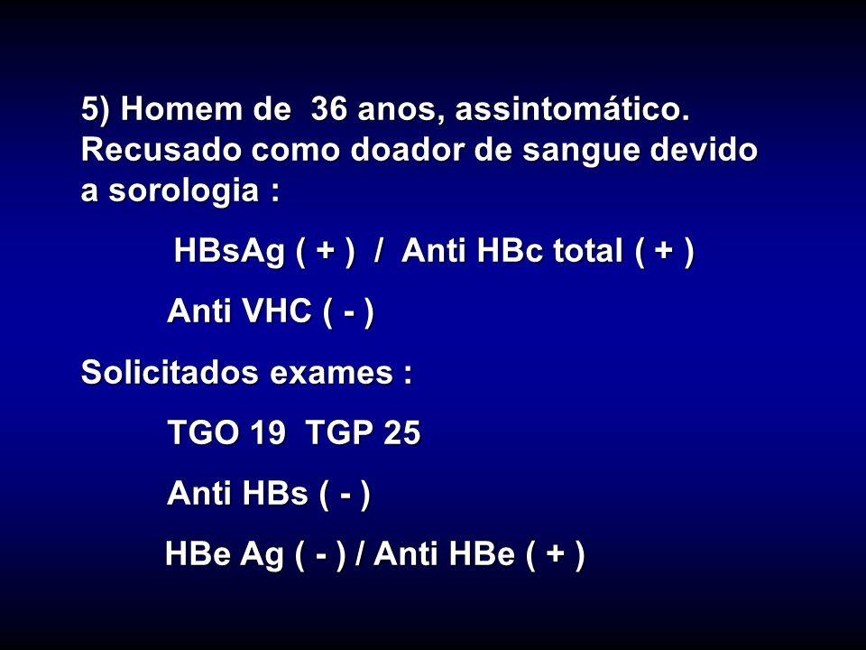 5) Homem de 36 anos, assintomático. Recusado como doador de sangue devido a sorologia : HBsAg ( + ) / Anti HBc total ( + ) HBsAg ( + ) / Anti HBc tota