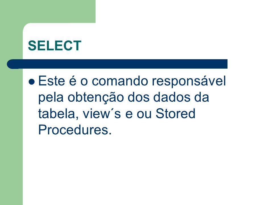 SELECT Este é o comando responsável pela obtenção dos dados da tabela, view´s e ou Stored Procedures.
