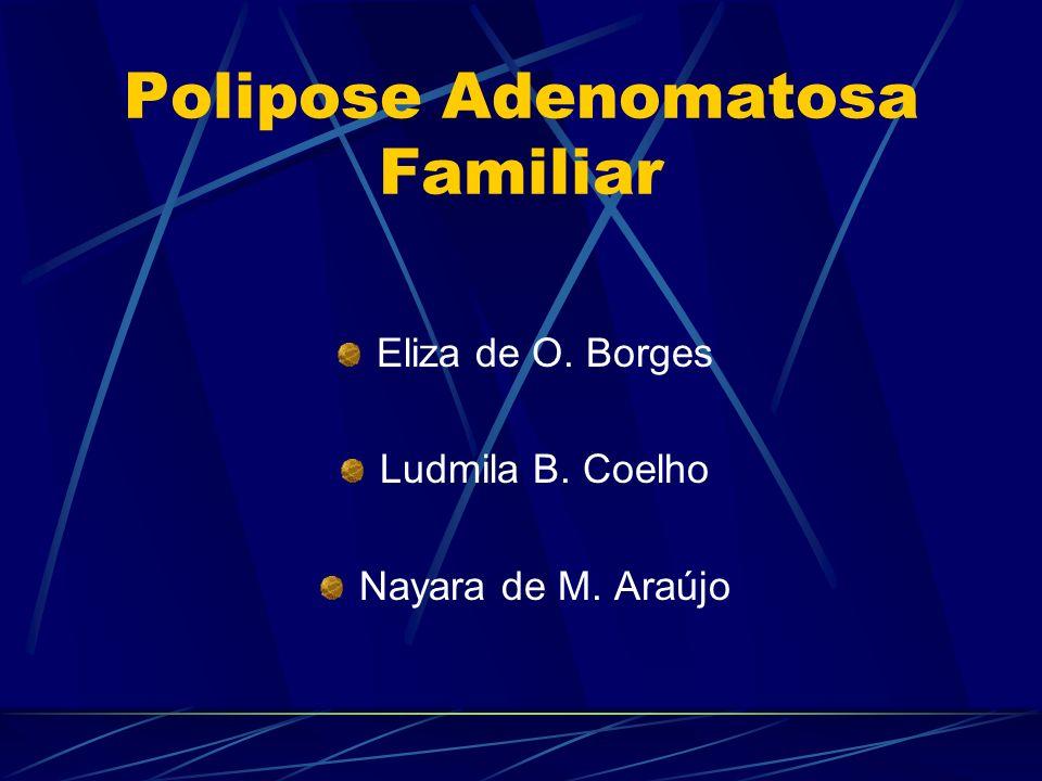 Polipose Adenomatosa Familiar Eliza de O. Borges Ludmila B. Coelho Nayara de M. Araújo