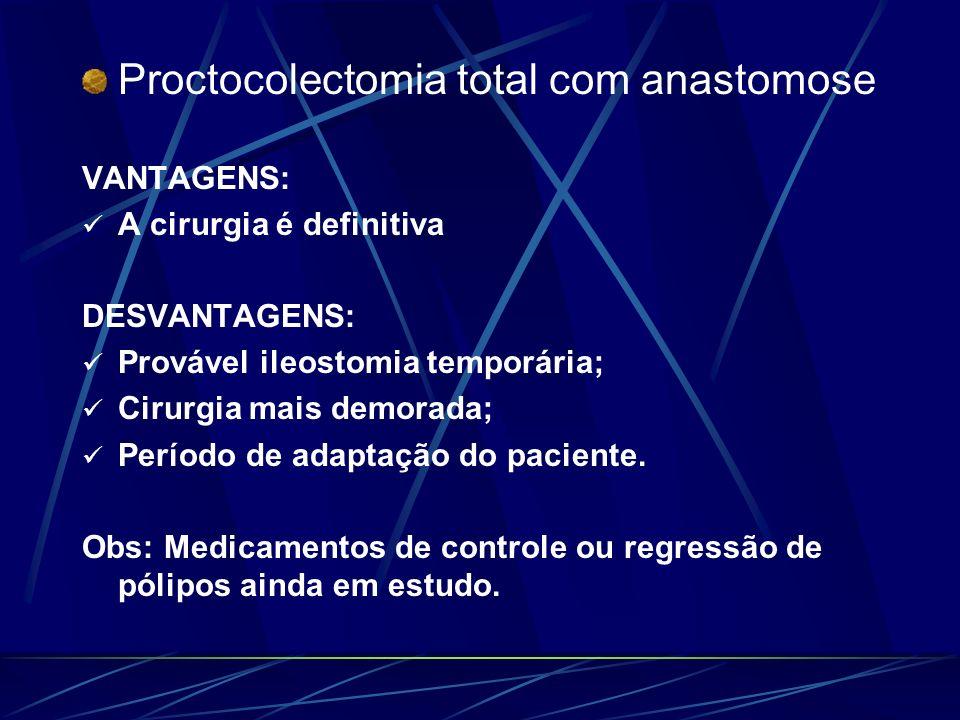 Proctocolectomia total com anastomose VANTAGENS: A cirurgia é definitiva DESVANTAGENS: Provável ileostomia temporária; Cirurgia mais demorada; Período