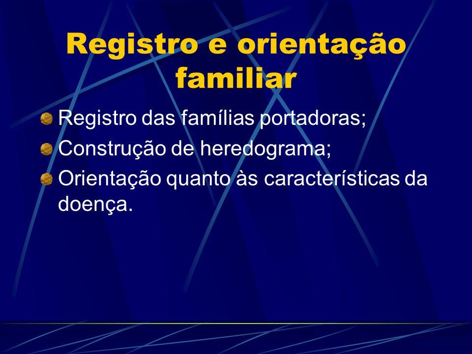 Registro e orientação familiar Registro das famílias portadoras; Construção de heredograma; Orientação quanto às características da doença.
