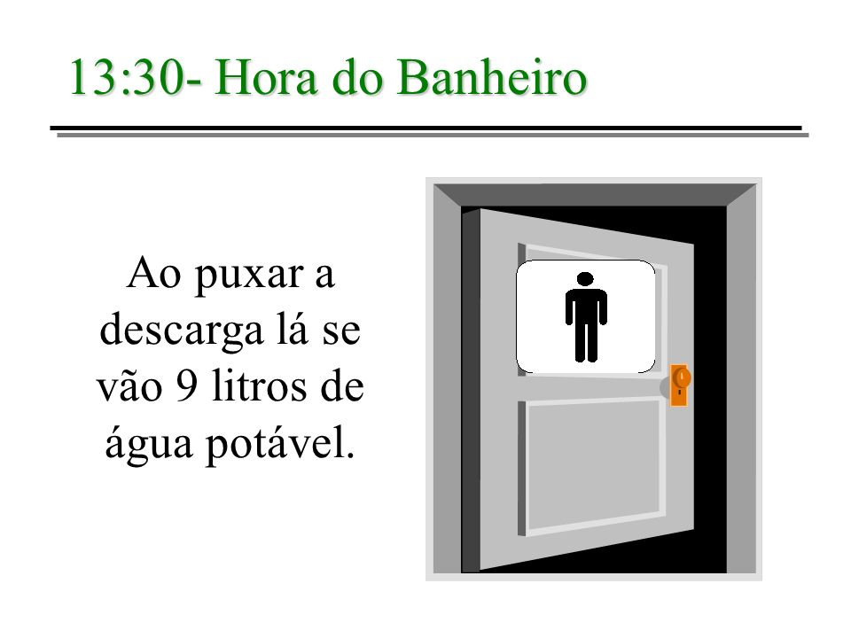13:30- Hora do Banheiro Ao puxar a descarga lá se vão 9 litros de água potável.