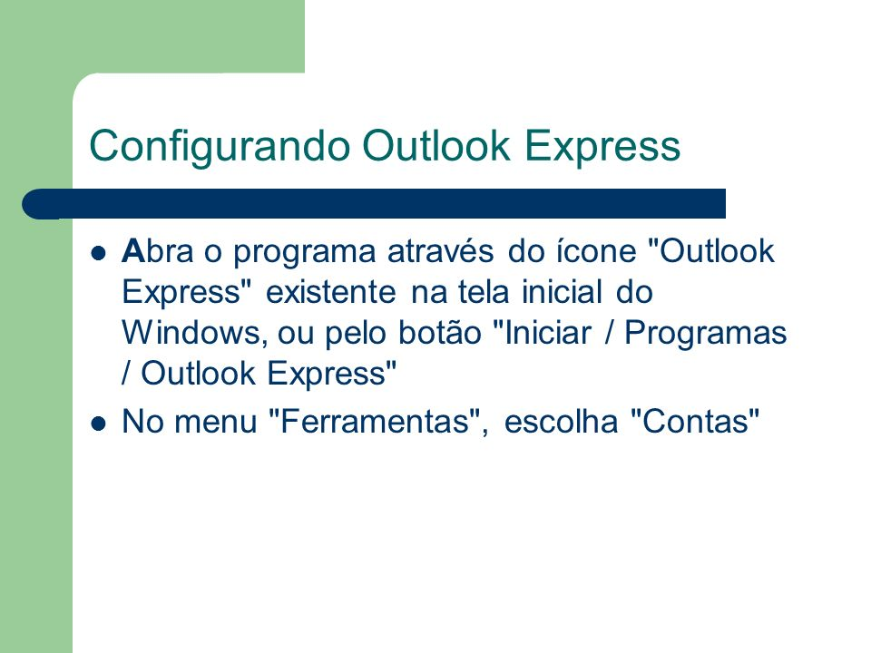 Configurando Outlook Express Abra o programa através do ícone Outlook Express existente na tela inicial do Windows, ou pelo botão Iniciar / Programas / Outlook Express No menu Ferramentas , escolha Contas