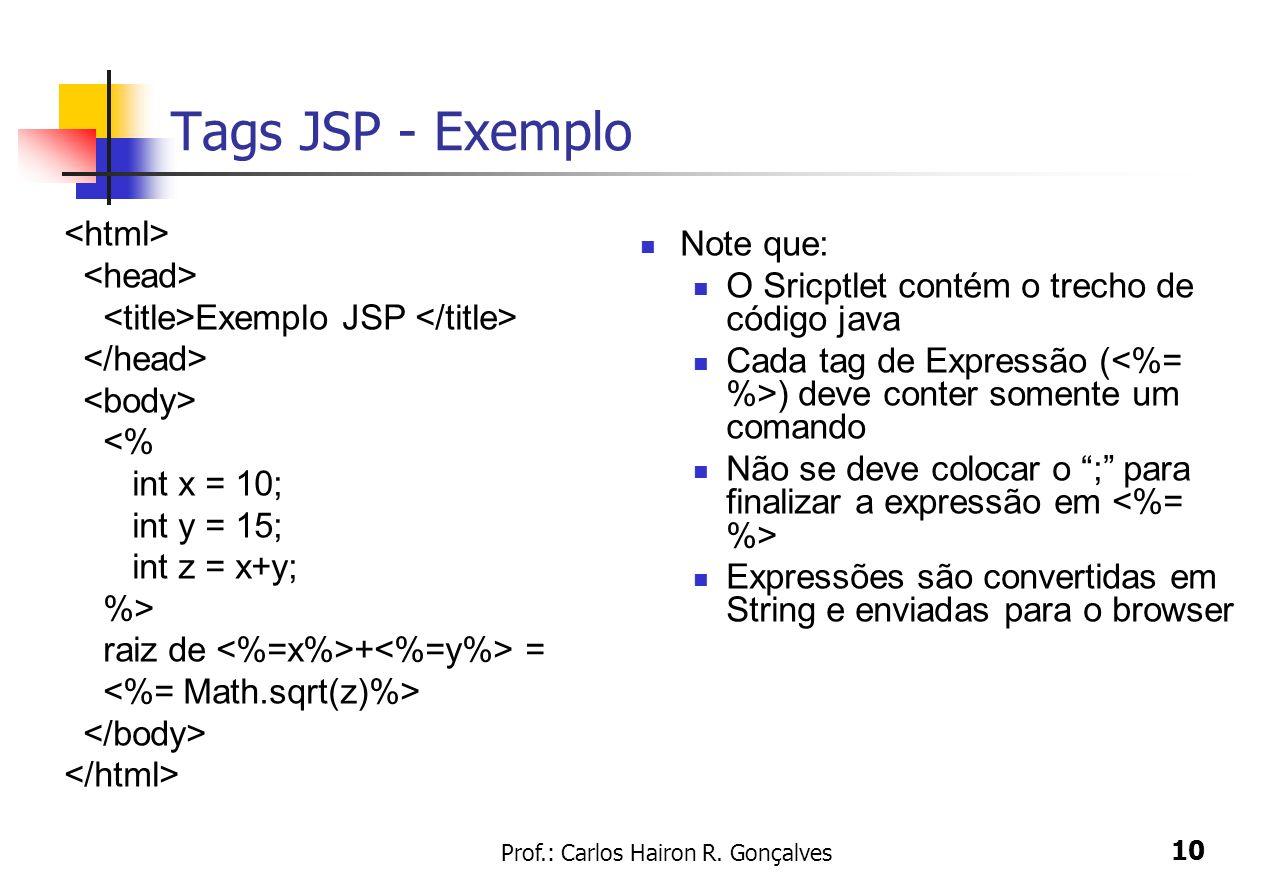 Prof.: Carlos Hairon R. Gonçalves 10 Tags JSP - Exemplo Exemplo JSP <% int x = 10; int y = 15; int z = x+y; %> raiz de + = Note que: O Sricptlet conté