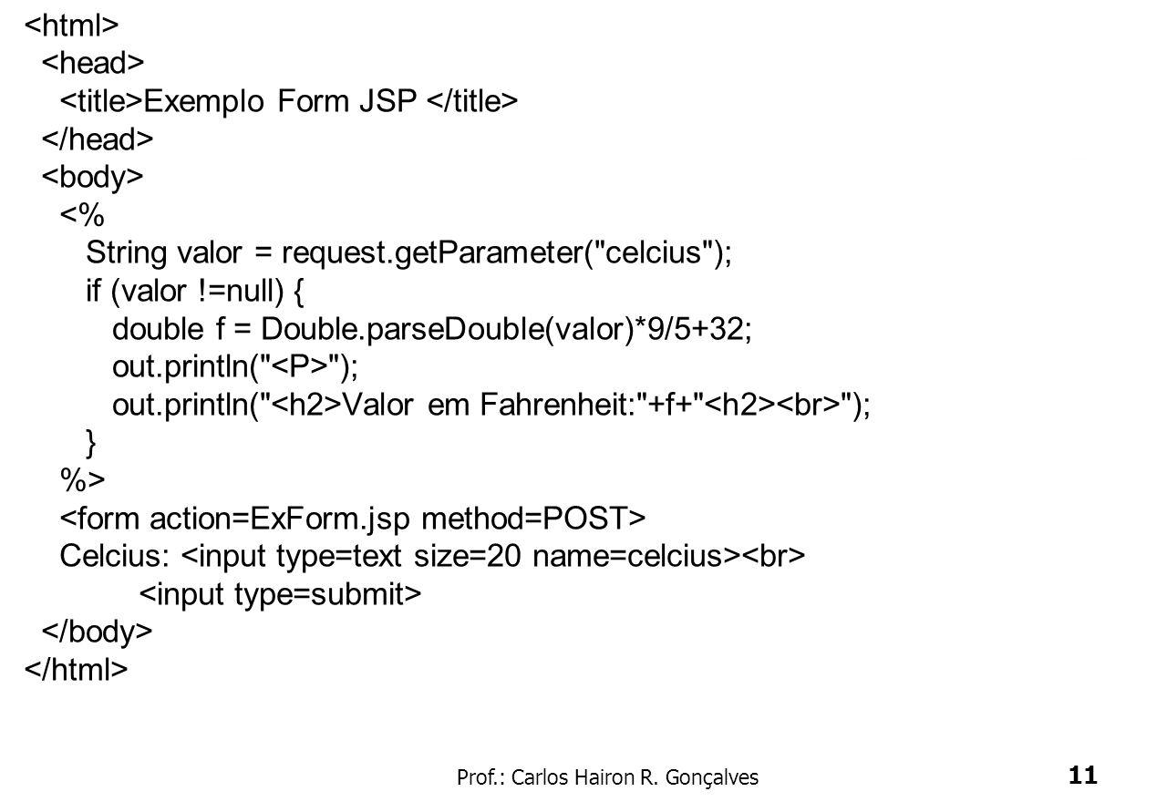 Prof.: Carlos Hairon R. Gonçalves 11 Tags JSP – Exemplo Forms Exemplo Form JSP <% String valor = request.getParameter(