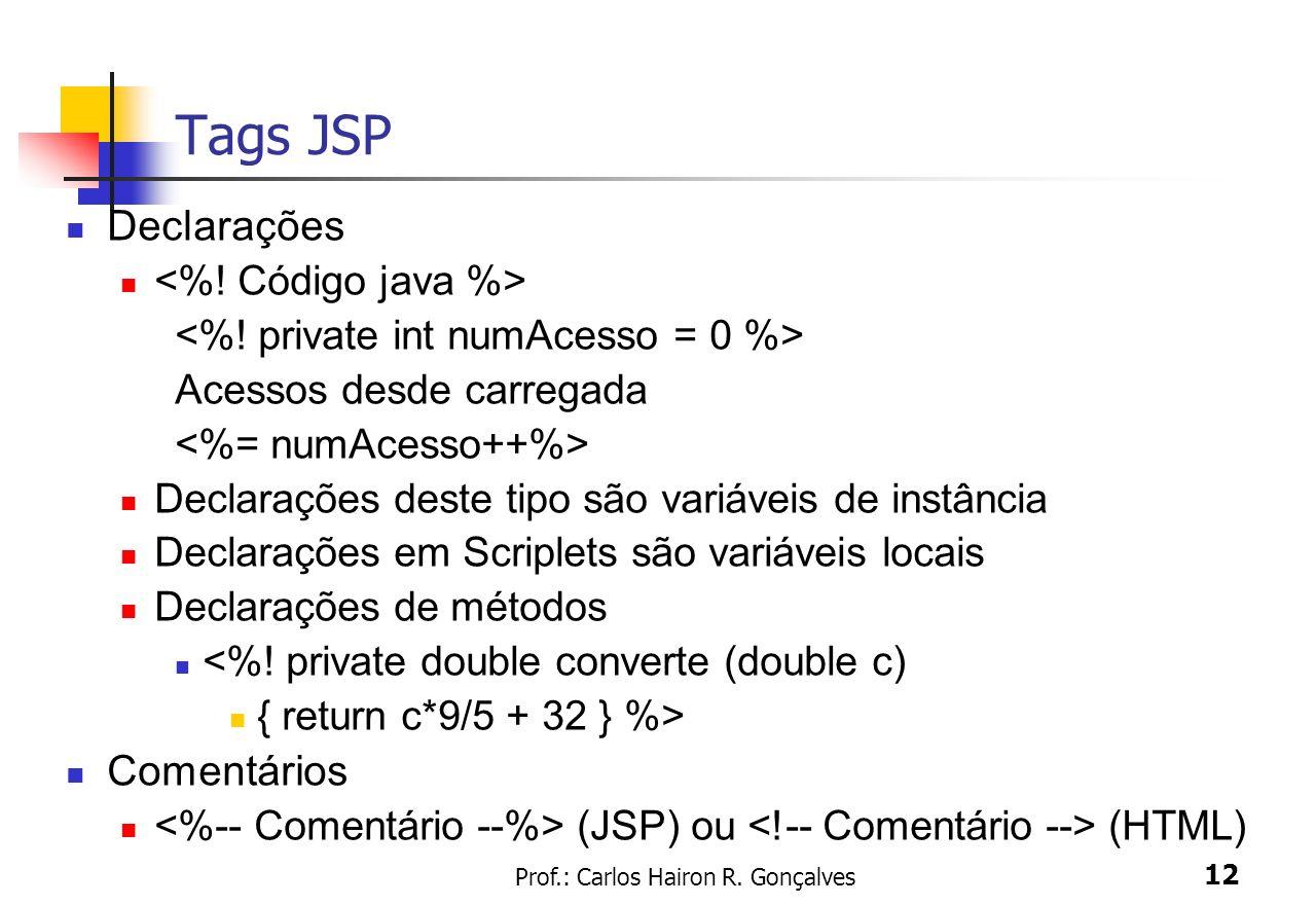 Prof.: Carlos Hairon R. Gonçalves 12 Tags JSP Declarações Acessos desde carregada Declarações deste tipo são variáveis de instância Declarações em Scr