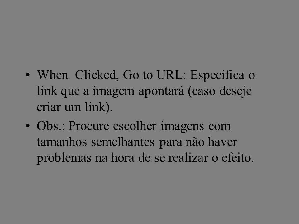 When Clicked, Go to URL: Especifica o link que a imagem apontará (caso deseje criar um link). Obs.: Procure escolher imagens com tamanhos semelhantes