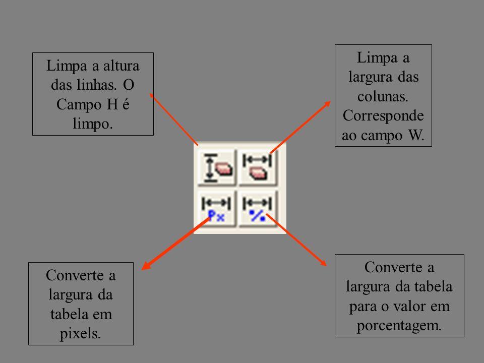 Limpa a altura das linhas. O Campo H é limpo. Converte a largura da tabela em pixels. Limpa a largura das colunas. Corresponde ao campo W. Converte a