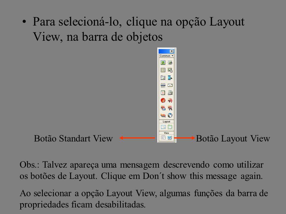 Para selecioná-lo, clique na opção Layout View, na barra de objetos Botão Standart ViewBotão Layout View Obs.: Talvez apareça uma mensagem descrevendo