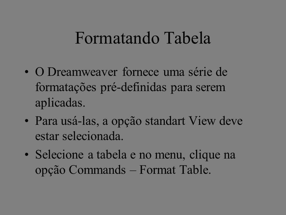 Formatando Tabela O Dreamweaver fornece uma série de formatações pré-definidas para serem aplicadas. Para usá-las, a opção standart View deve estar se