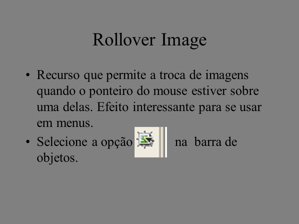 Rollover Image Recurso que permite a troca de imagens quando o ponteiro do mouse estiver sobre uma delas. Efeito interessante para se usar em menus. S